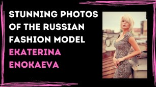 'Educational Photos of The Russian Fashion Model Ekaterina Enokaeva'